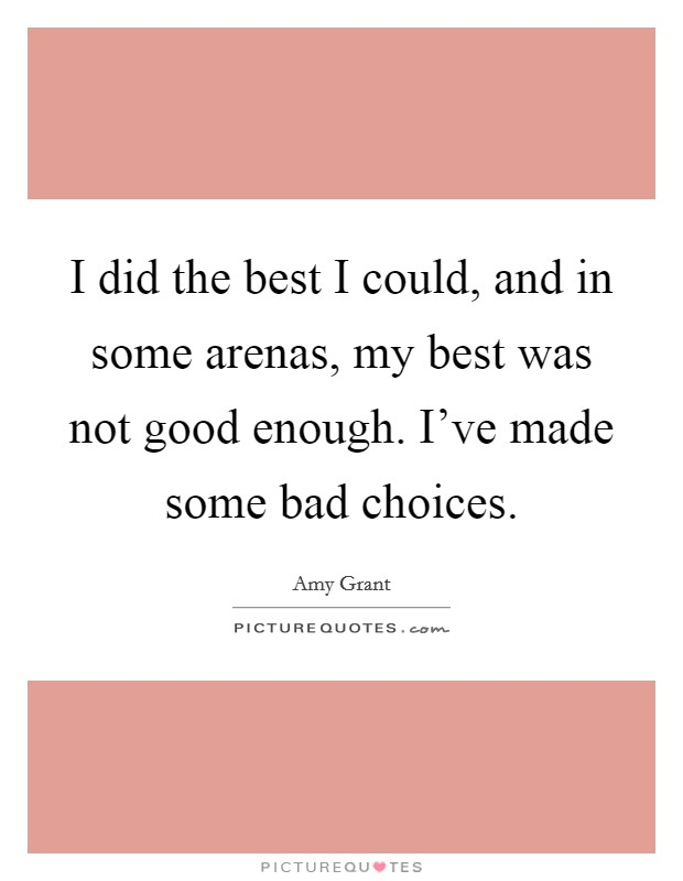 I did the best I could, and in some arenas, my best was not good enough. I've made some bad choices Picture Quote #1