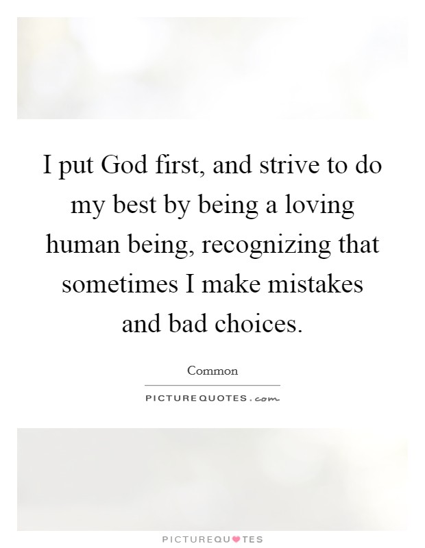 I put God first, and strive to do my best by being a loving human being, recognizing that sometimes I make mistakes and bad choices Picture Quote #1