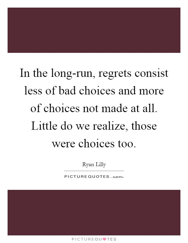 In the long-run, regrets consist less of bad choices and more of choices not made at all. Little do we realize, those were choices too Picture Quote #1