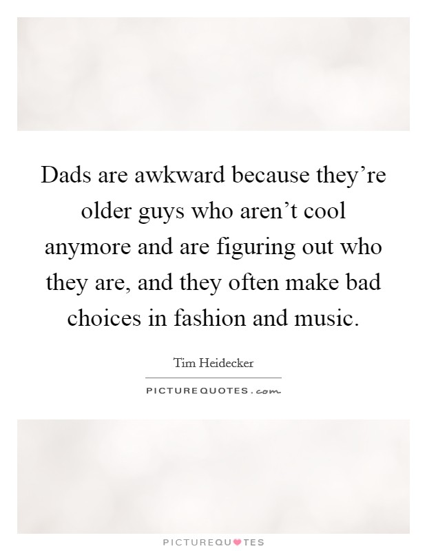 Dads are awkward because they're older guys who aren't cool anymore and are figuring out who they are, and they often make bad choices in fashion and music Picture Quote #1