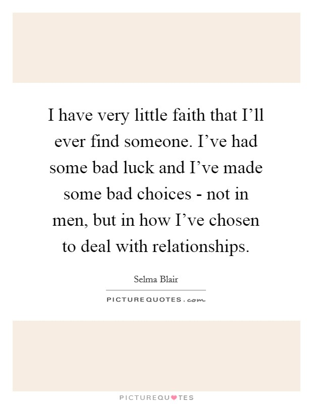 I have very little faith that I'll ever find someone. I've had some bad luck and I've made some bad choices - not in men, but in how I've chosen to deal with relationships Picture Quote #1