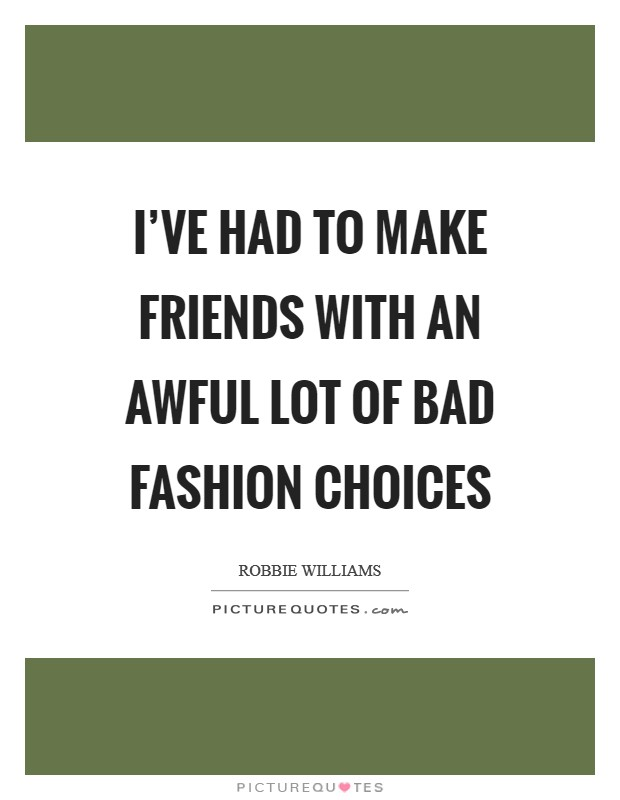 I've had to make friends with an awful lot of bad fashion choices Picture Quote #1