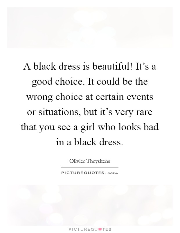 A black dress is beautiful! It's a good choice. It could be the wrong choice at certain events or situations, but it's very rare that you see a girl who looks bad in a black dress Picture Quote #1