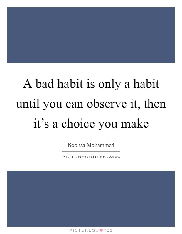 A bad habit is only a habit until you can observe it, then it's a choice you make Picture Quote #1