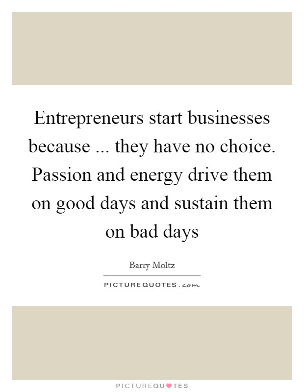 Entrepreneurs start businesses because ... they have no choice. Passion and energy drive them on good days and sustain them on bad days Picture Quote #1