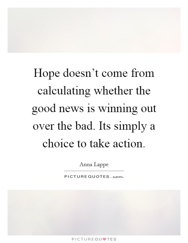 Hope doesn't come from calculating whether the good news is winning out over the bad. Its simply a choice to take action Picture Quote #1