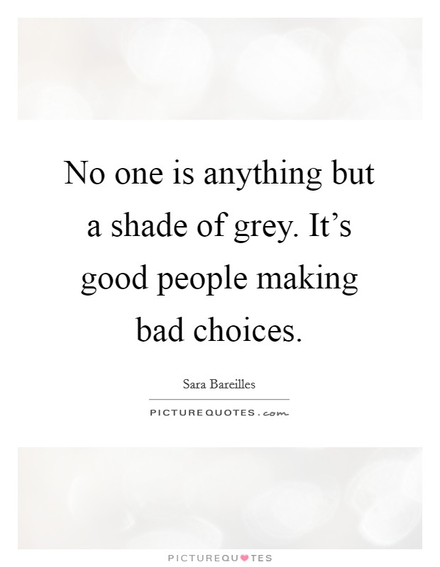 No one is anything but a shade of grey. It's good people making bad choices Picture Quote #1