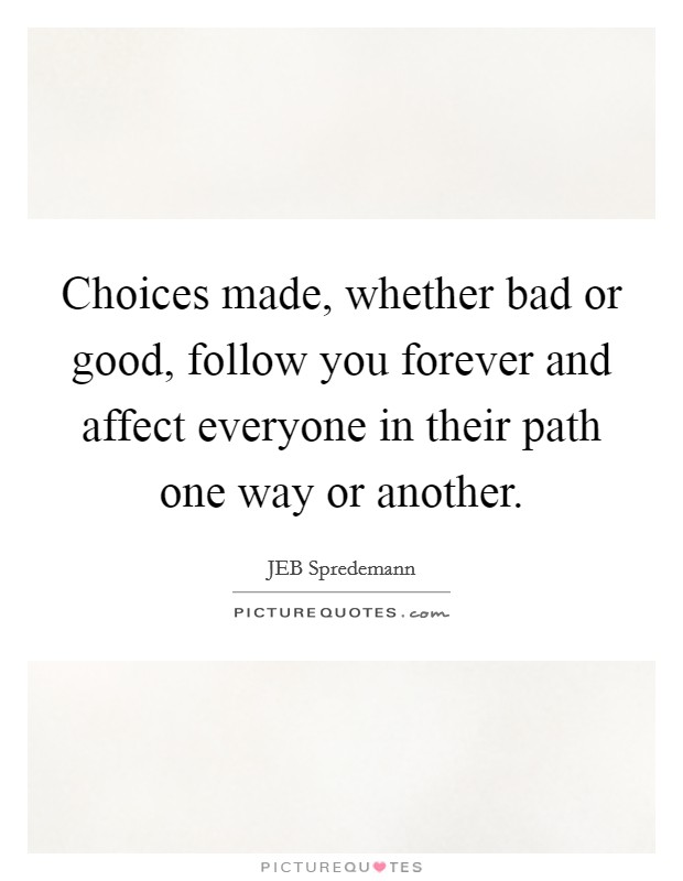 Choices made, whether bad or good, follow you forever and affect everyone in their path one way or another Picture Quote #1