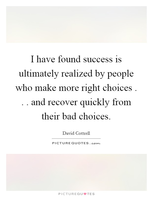 I have found success is ultimately realized by people who make more right choices . . . and recover quickly from their bad choices Picture Quote #1