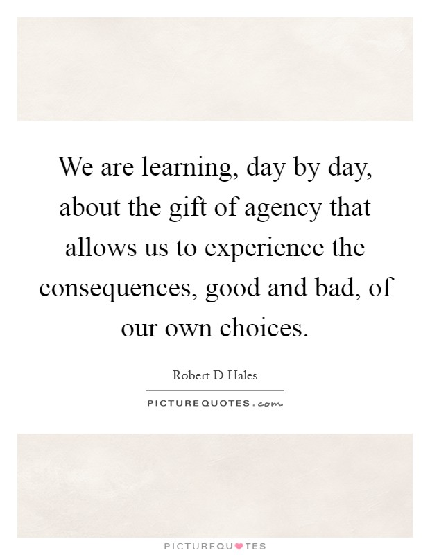 We are learning, day by day, about the gift of agency that allows us to experience the consequences, good and bad, of our own choices Picture Quote #1