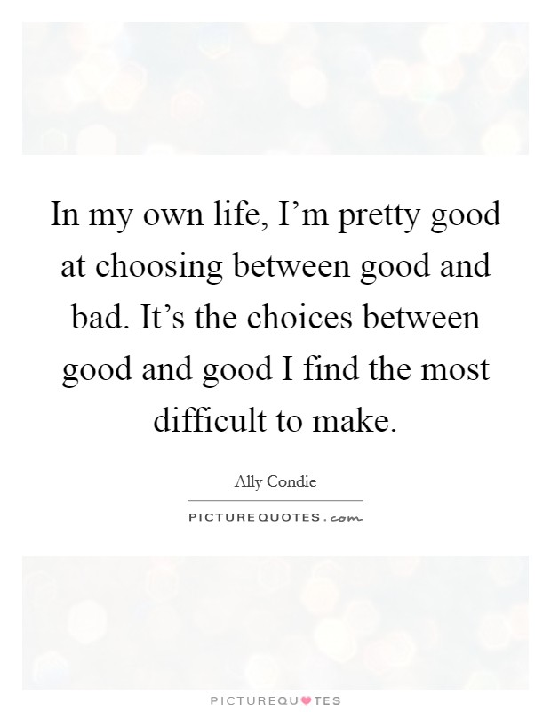In my own life, I'm pretty good at choosing between good and bad. It's the choices between good and good I find the most difficult to make Picture Quote #1