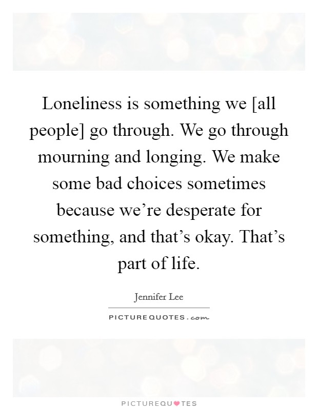 Loneliness is something we [all people] go through. We go through mourning and longing. We make some bad choices sometimes because we're desperate for something, and that's okay. That's part of life. Picture Quote #1