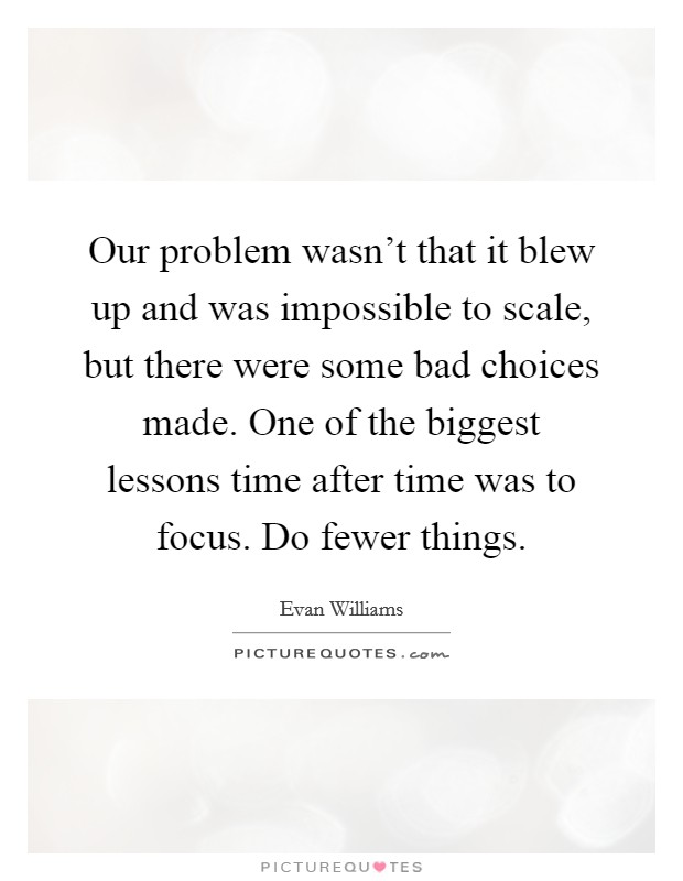 Our problem wasn't that it blew up and was impossible to scale, but there were some bad choices made. One of the biggest lessons time after time was to focus. Do fewer things Picture Quote #1