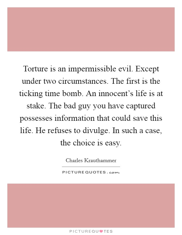 Torture is an impermissible evil. Except under two circumstances. The first is the ticking time bomb. An innocent's life is at stake. The bad guy you have captured possesses information that could save this life. He refuses to divulge. In such a case, the choice is easy Picture Quote #1