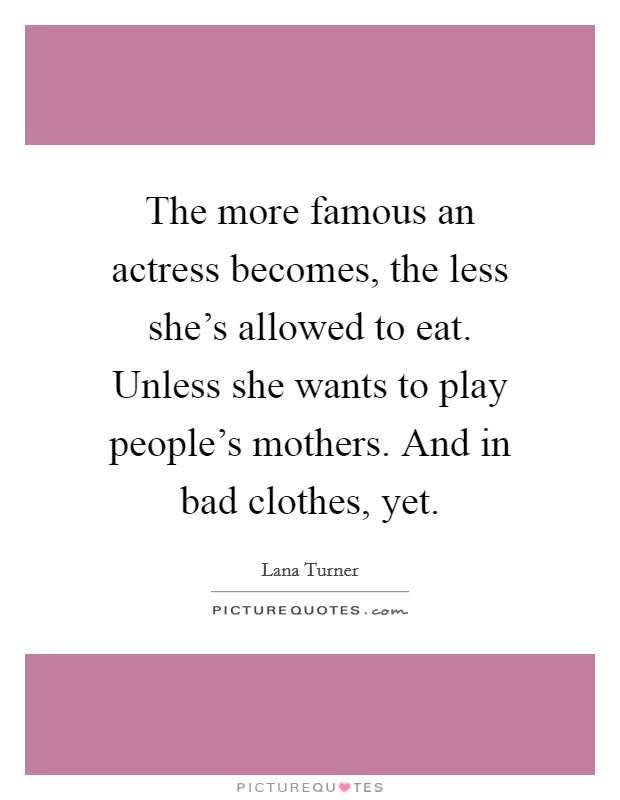 The more famous an actress becomes, the less she's allowed to eat. Unless she wants to play people's mothers. And in bad clothes, yet Picture Quote #1