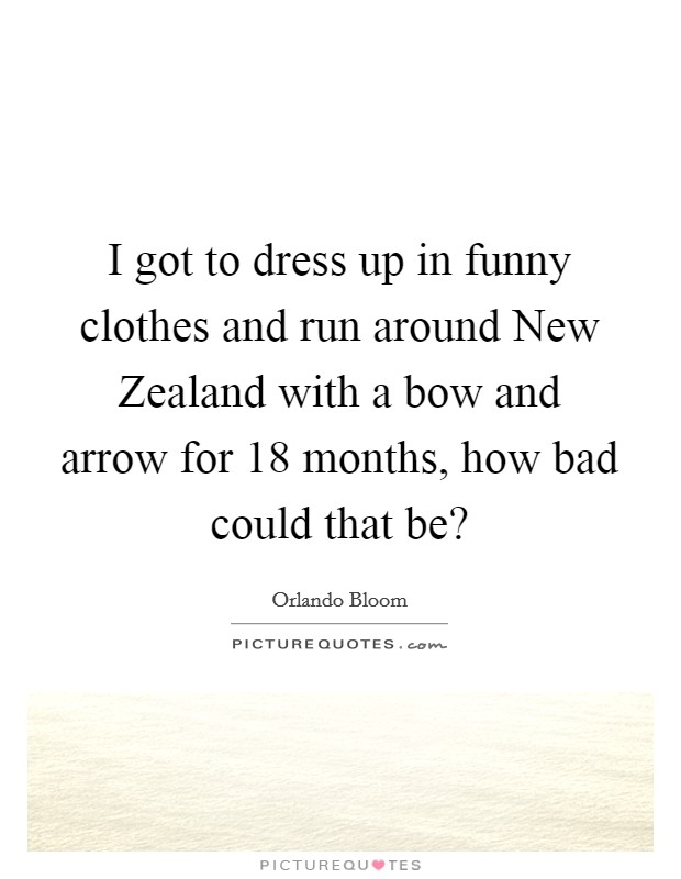 I got to dress up in funny clothes and run around New Zealand with a bow and arrow for 18 months, how bad could that be? Picture Quote #1