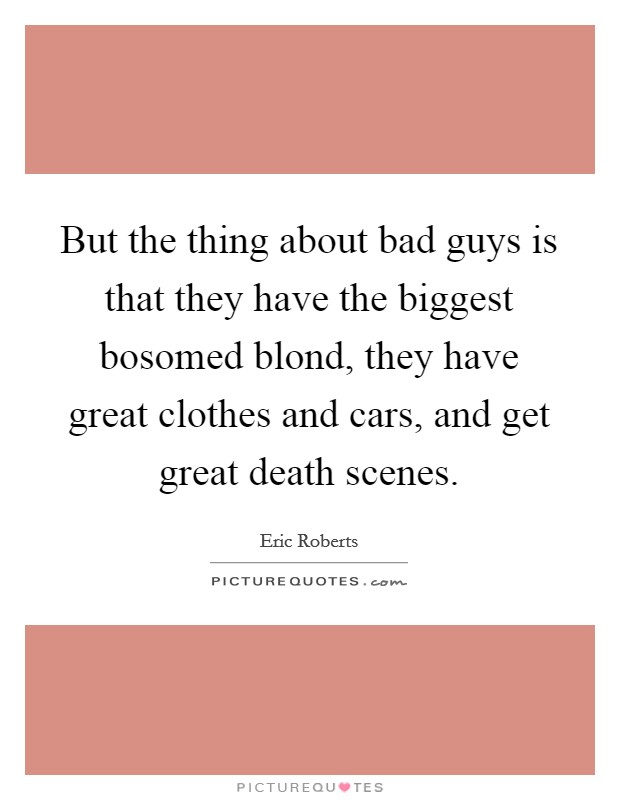 But the thing about bad guys is that they have the biggest bosomed blond, they have great clothes and cars, and get great death scenes Picture Quote #1