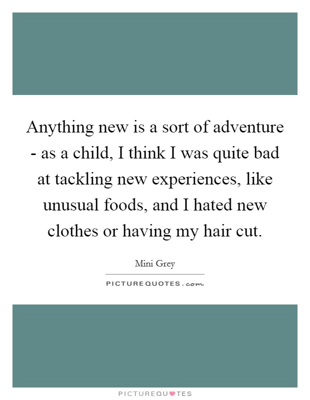 Anything new is a sort of adventure - as a child, I think I was quite bad at tackling new experiences, like unusual foods, and I hated new clothes or having my hair cut Picture Quote #1