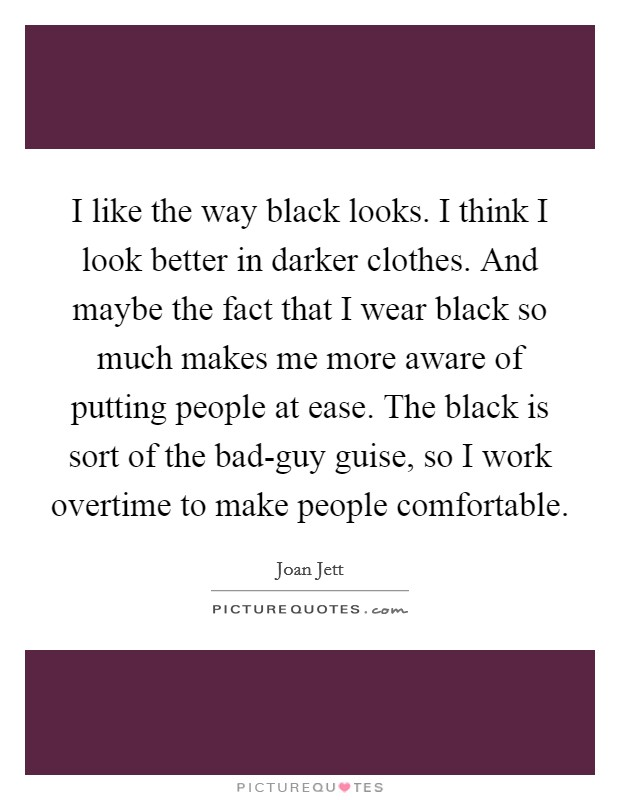 I like the way black looks. I think I look better in darker clothes. And maybe the fact that I wear black so much makes me more aware of putting people at ease. The black is sort of the bad-guy guise, so I work overtime to make people comfortable Picture Quote #1