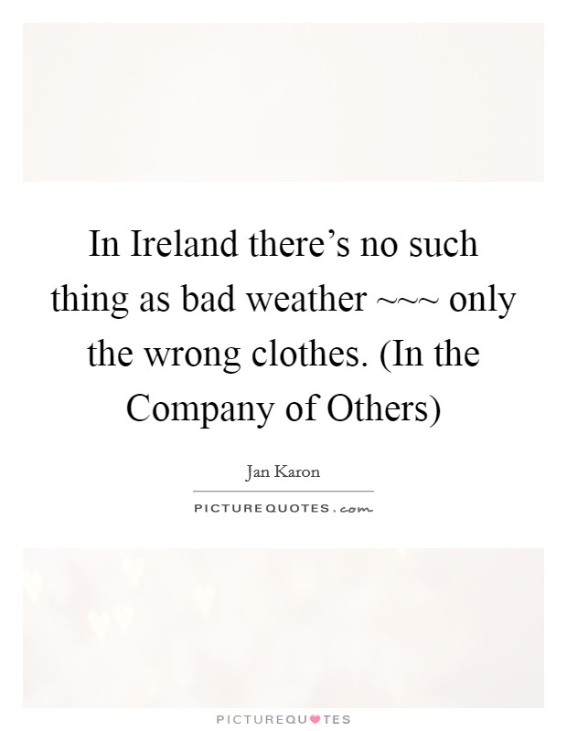 In Ireland there's no such thing as bad weather ~~~ only the wrong clothes. (In the Company of Others) Picture Quote #1