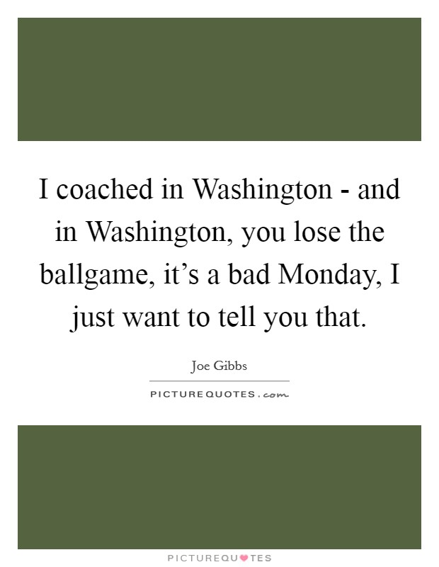 I coached in Washington - and in Washington, you lose the ballgame, it's a bad Monday, I just want to tell you that Picture Quote #1