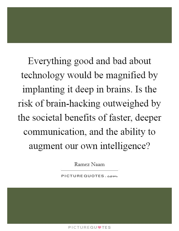 Everything good and bad about technology would be magnified by implanting it deep in brains. Is the risk of brain-hacking outweighed by the societal benefits of faster, deeper communication, and the ability to augment our own intelligence? Picture Quote #1