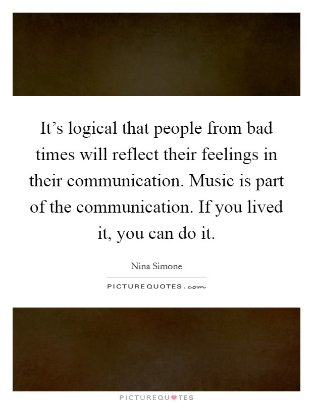 It's logical that people from bad times will reflect their feelings in their communication. Music is part of the communication. If you lived it, you can do it Picture Quote #1