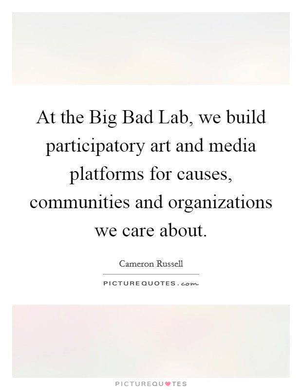At the Big Bad Lab, we build participatory art and media platforms for causes, communities and organizations we care about Picture Quote #1
