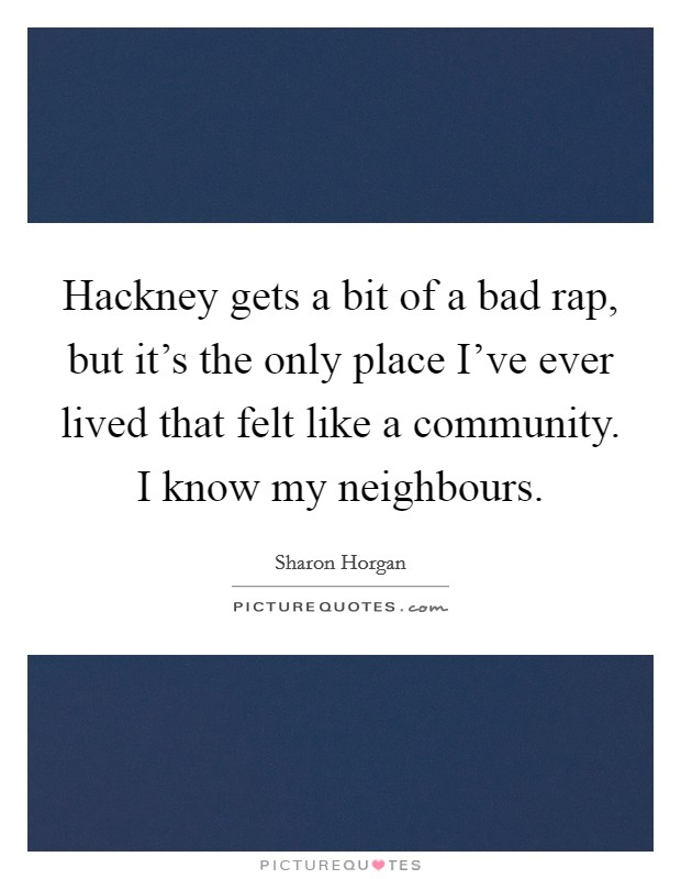 Hackney gets a bit of a bad rap, but it's the only place I've ever lived that felt like a community. I know my neighbours Picture Quote #1