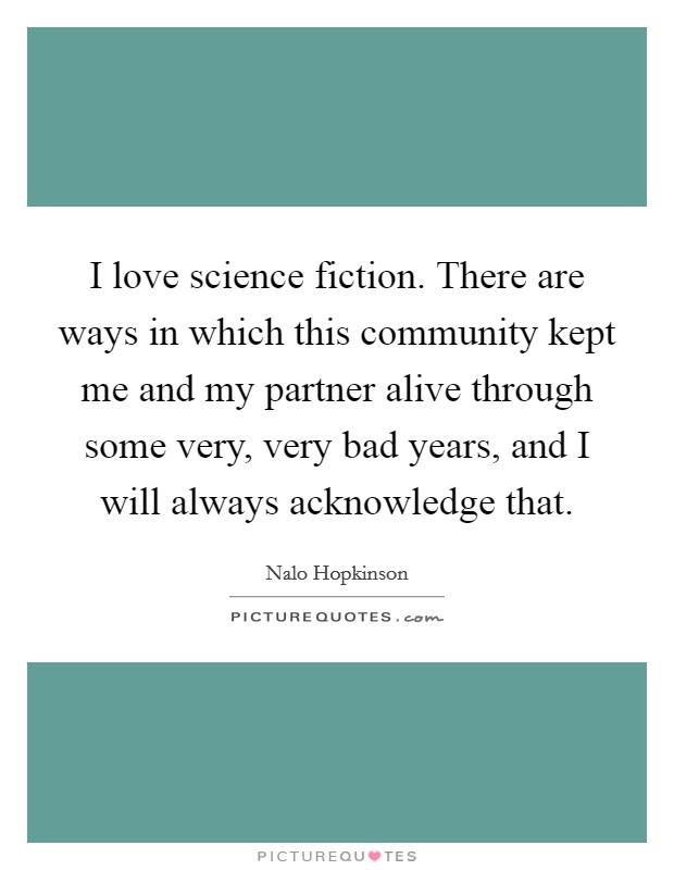 I love science fiction. There are ways in which this community kept me and my partner alive through some very, very bad years, and I will always acknowledge that Picture Quote #1