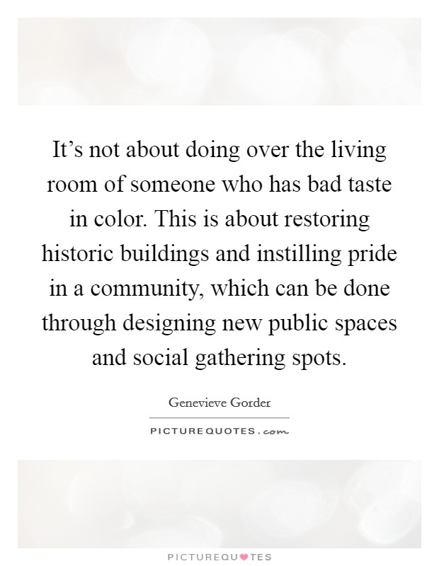 It's not about doing over the living room of someone who has bad taste in color. This is about restoring historic buildings and instilling pride in a community, which can be done through designing new public spaces and social gathering spots Picture Quote #1