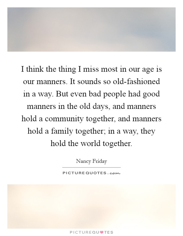 I think the thing I miss most in our age is our manners. It sounds so old-fashioned in a way. But even bad people had good manners in the old days, and manners hold a community together, and manners hold a family together; in a way, they hold the world together Picture Quote #1