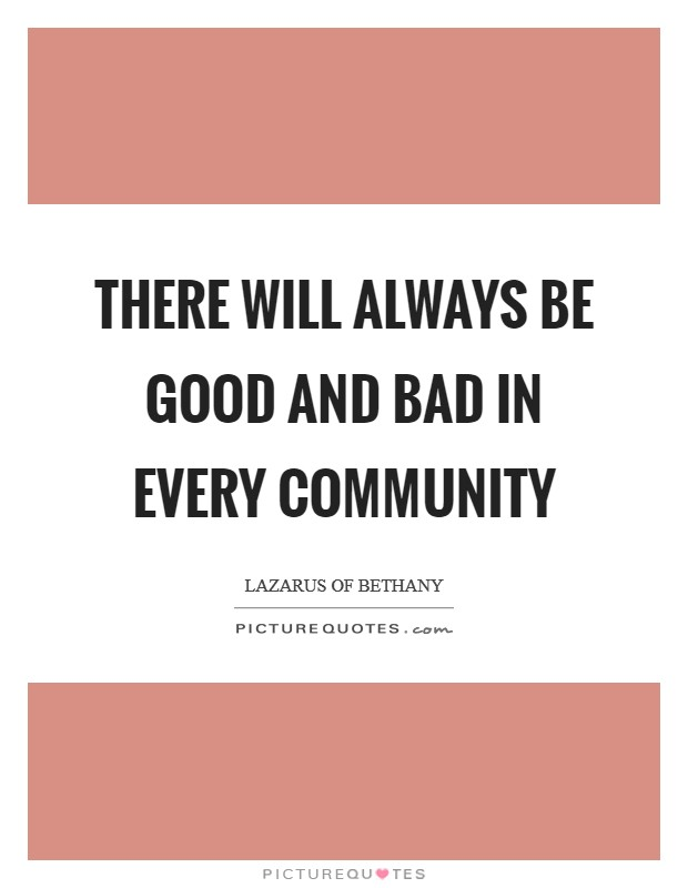 There will always be good and bad in every community Picture Quote #1