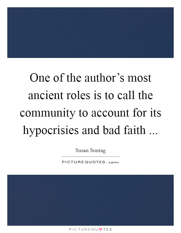One of the author's most ancient roles is to call the community to account for its hypocrisies and bad faith  Picture Quote #1