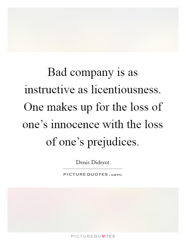 Bad company is as instructive as licentiousness. One makes up for the loss of one's innocence with the loss of one's prejudices Picture Quote #1