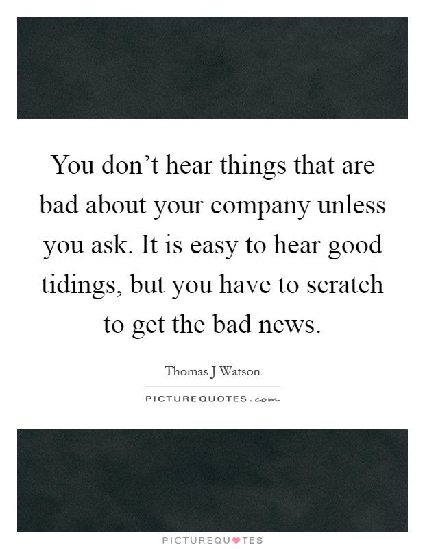 You don't hear things that are bad about your company unless you ask. It is easy to hear good tidings, but you have to scratch to get the bad news Picture Quote #1