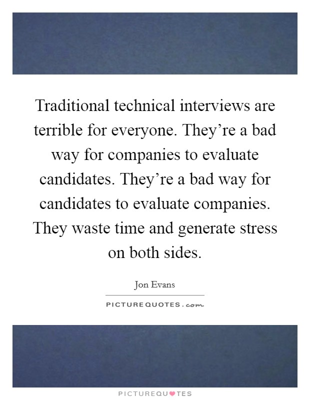 Traditional technical interviews are terrible for everyone. They're a bad way for companies to evaluate candidates. They're a bad way for candidates to evaluate companies. They waste time and generate stress on both sides Picture Quote #1
