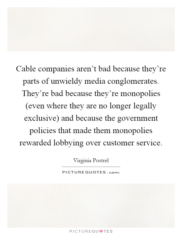 Cable companies aren't bad because they're parts of unwieldy media conglomerates. They're bad because they're monopolies (even where they are no longer legally exclusive) and because the government policies that made them monopolies rewarded lobbying over customer service Picture Quote #1