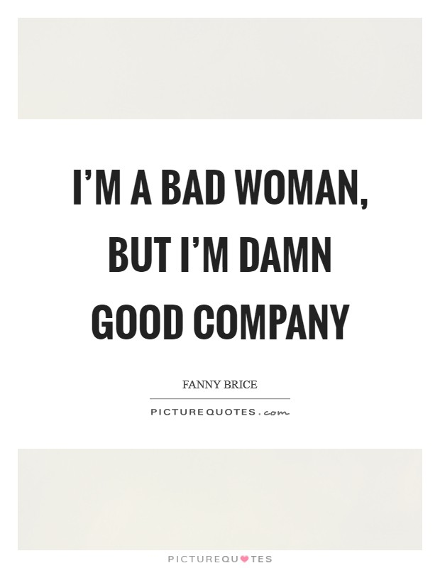 I'm a bad woman, but I'm damn good company Picture Quote #1