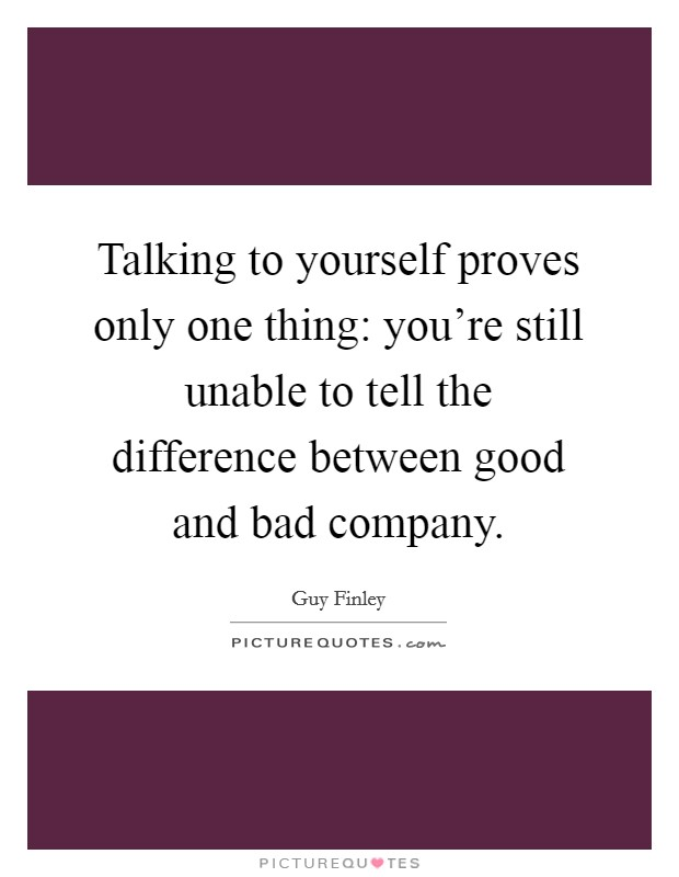 Talking to yourself proves only one thing: you're still unable to tell the difference between good and bad company Picture Quote #1