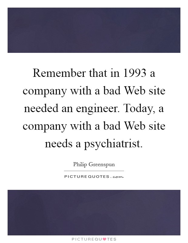 Remember that in 1993 a company with a bad Web site needed an engineer. Today, a company with a bad Web site needs a psychiatrist Picture Quote #1