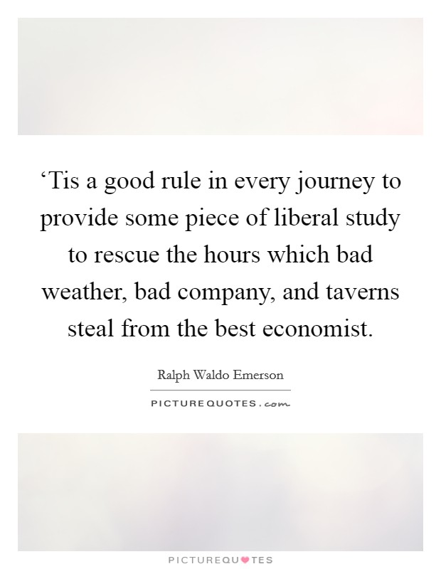 'Tis a good rule in every journey to provide some piece of liberal study to rescue the hours which bad weather, bad company, and taverns steal from the best economist Picture Quote #1