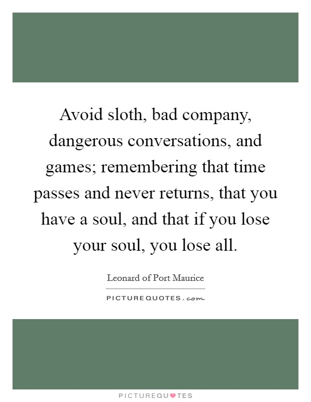 Avoid sloth, bad company, dangerous conversations, and games; remembering that time passes and never returns, that you have a soul, and that if you lose your soul, you lose all Picture Quote #1