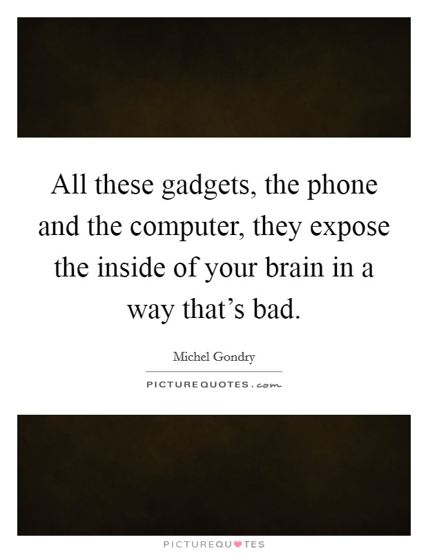 All these gadgets, the phone and the computer, they expose the inside of your brain in a way that's bad Picture Quote #1