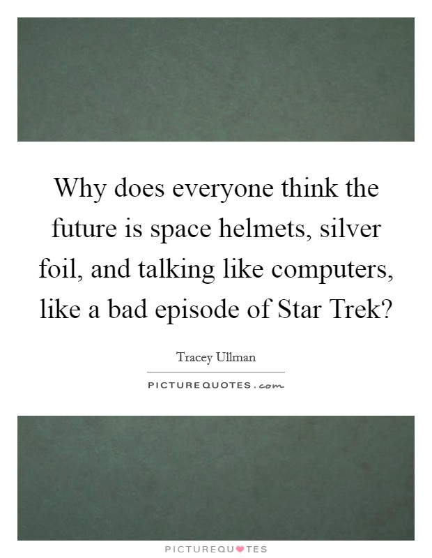 Why does everyone think the future is space helmets, silver foil, and talking like computers, like a bad episode of Star Trek? Picture Quote #1