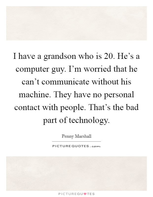 I have a grandson who is 20. He's a computer guy. I'm worried that he can't communicate without his machine. They have no personal contact with people. That's the bad part of technology Picture Quote #1
