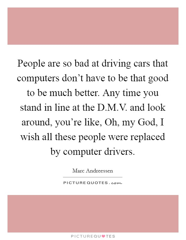 People are so bad at driving cars that computers don't have to be that good to be much better. Any time you stand in line at the D.M.V. and look around, you're like, Oh, my God, I wish all these people were replaced by computer drivers Picture Quote #1