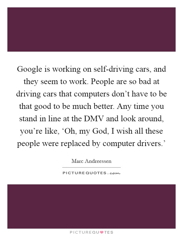 Google is working on self-driving cars, and they seem to work. People are so bad at driving cars that computers don't have to be that good to be much better. Any time you stand in line at the DMV and look around, you're like, 'Oh, my God, I wish all these people were replaced by computer drivers.' Picture Quote #1