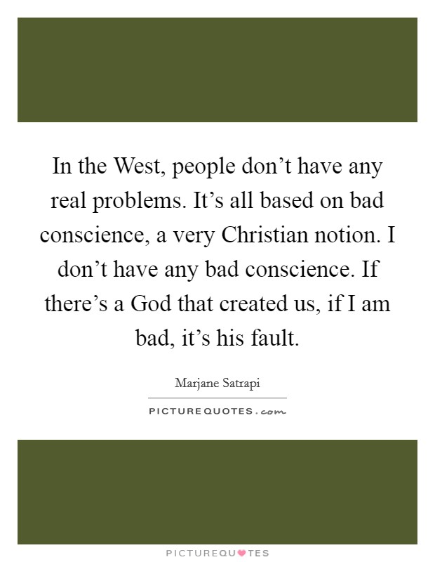 In the West, people don't have any real problems. It's all based on bad conscience, a very Christian notion. I don't have any bad conscience. If there's a God that created us, if I am bad, it's his fault Picture Quote #1