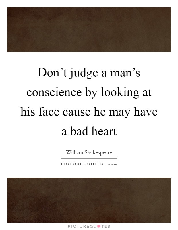 Don't judge a man's conscience by looking at his face cause he may have a bad heart Picture Quote #1